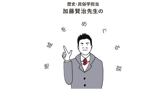 歴史・民俗学担当 加藤賢治先生の地域をめぐる話